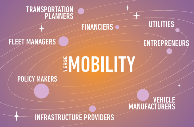 VERGE Mobility Conference Participants include: Fleet managers, Utilities, Transportation planners, Vehicle manufacturers, Policy makers, Infrastructure providers, Entrepreneurs, Financiers